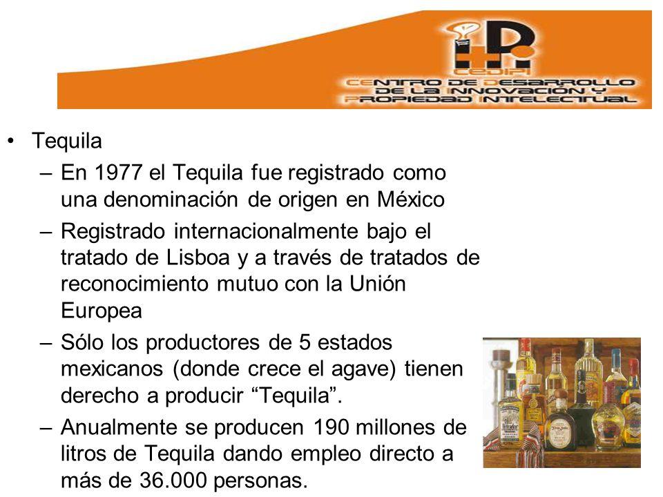 Tequila –En 1977 el Tequila fue registrado como una denominación de origen en México –Registrado internacionalmente bajo el tratado de Lisboa y a través de tratados de reconocimiento mutuo con la Unión Europea –Sólo los productores de 5 estados mexicanos (donde crece el agave) tienen derecho a producir Tequila.