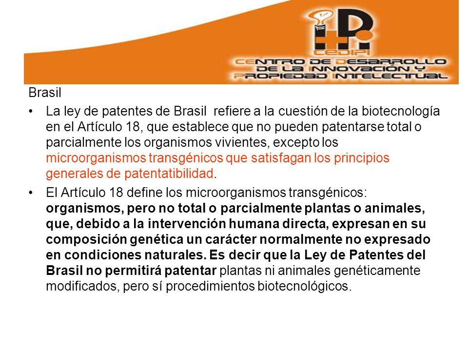 Brasil La ley de patentes de Brasil refiere a la cuestión de la biotecnología en el Artículo 18, que establece que no pueden patentarse total o parcialmente los organismos vivientes, excepto los microorganismos transgénicos que satisfagan los principios generales de patentatibilidad.