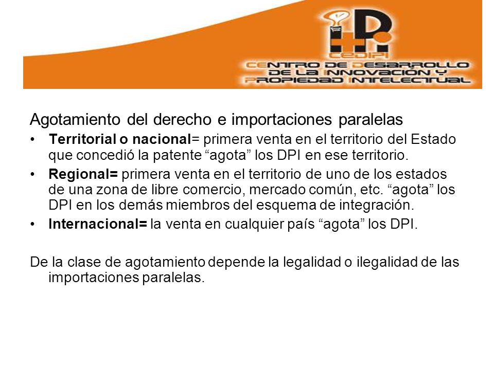 Agotamiento del derecho e importaciones paralelas Territorial o nacional= primera venta en el territorio del Estado que concedió la patente agota los DPI en ese territorio.