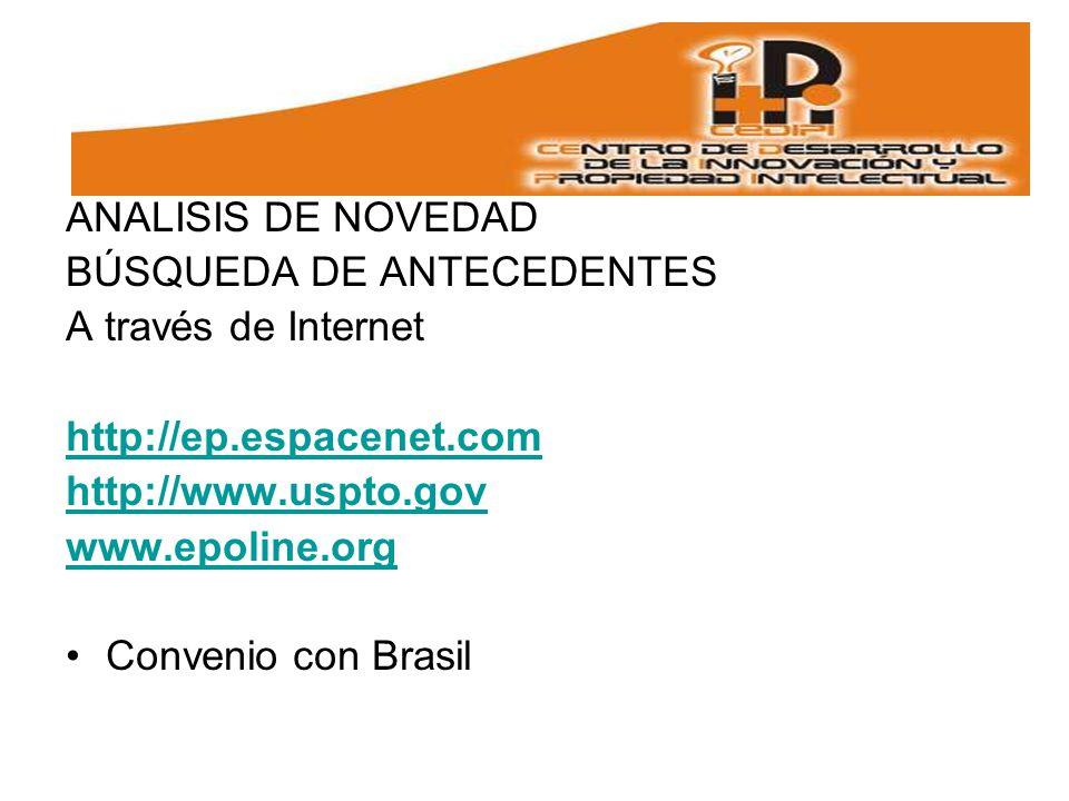 ANALISIS DE NOVEDAD BÚSQUEDA DE ANTECEDENTES A través de Internet http://ep.espacenet.com http://www.uspto.gov www.epoline.org Convenio con Brasil