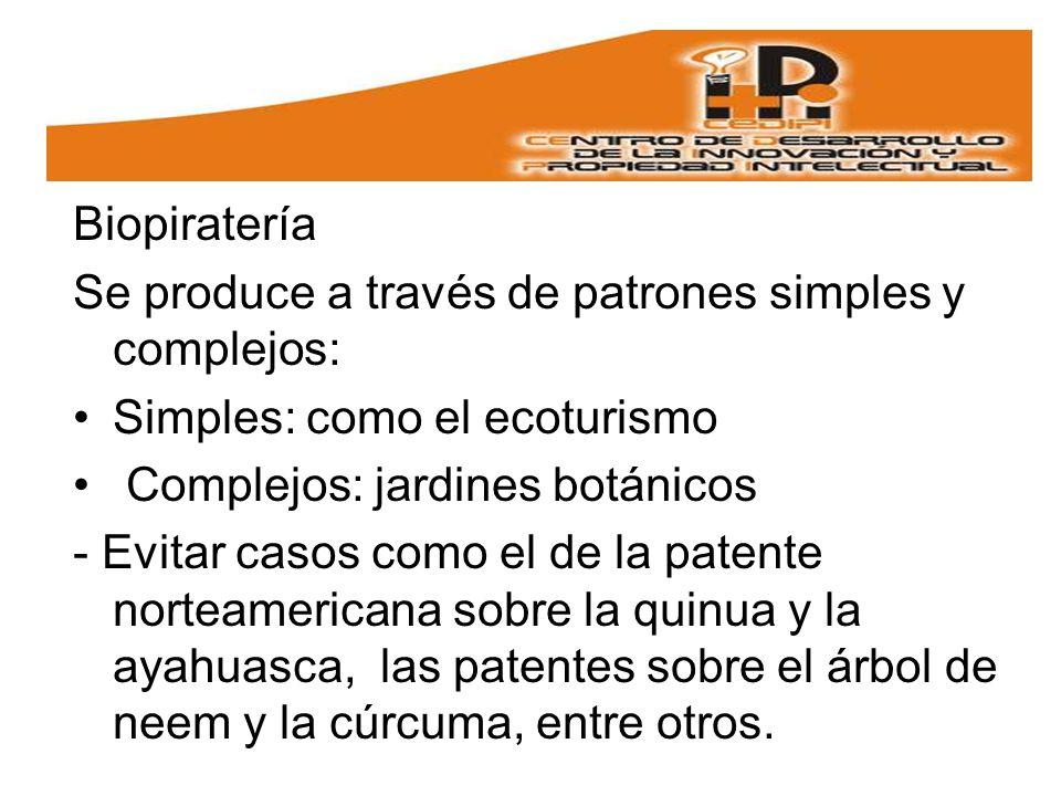 Biopiratería Se produce a través de patrones simples y complejos: Simples: como el ecoturismo Complejos: jardines botánicos - Evitar casos como el de la patente norteamericana sobre la quinua y la ayahuasca, las patentes sobre el árbol de neem y la cúrcuma, entre otros.