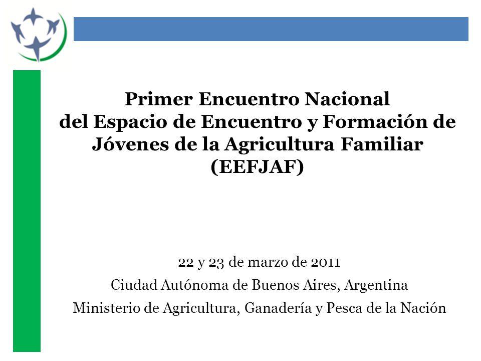 Primer Encuentro Nacional del Espacio de Encuentro y Formación de Jóvenes de la Agricultura Familiar (EEFJAF) 22 y 23 de marzo de 2011 Ciudad Autónoma