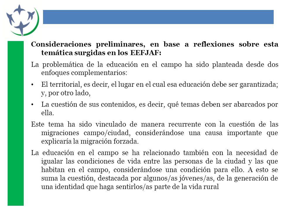 Consideraciones preliminares, en base a reflexiones sobre esta temática surgidas en los EEFJAF: La problemática de la educación en el campo ha sido planteada desde dos enfoques complementarios: El territorial, es decir, el lugar en el cual esa educación debe ser garantizada; y, por otro lado, La cuestión de sus contenidos, es decir, qué temas deben ser abarcados por ella.
