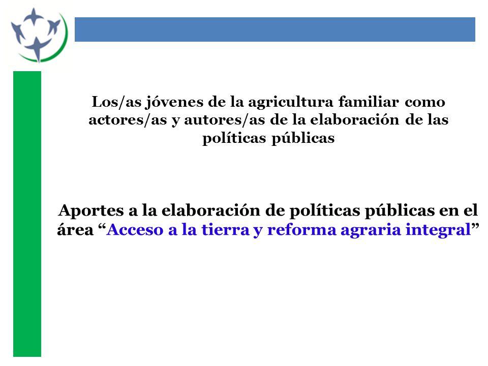 Los/as jóvenes de la agricultura familiar como actores/as y autores/as de la elaboración de las políticas públicas Aportes a la elaboración de políticas públicas en el área Acceso a la tierra y reforma agraria integral