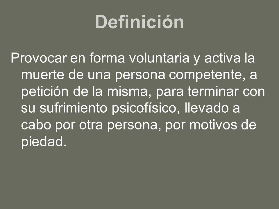 Definición Provocar en forma voluntaria y activa la muerte de una persona competente, a petición de la misma, para terminar con su sufrimiento psicofí