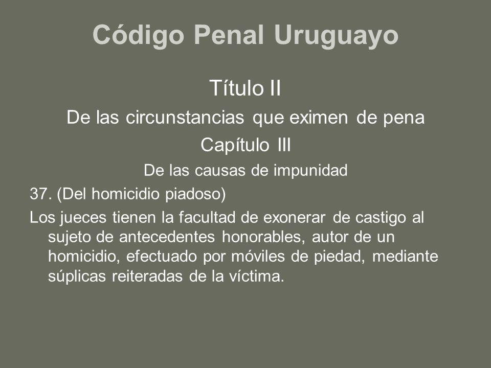 Código Penal Uruguayo Título II De las circunstancias que eximen de pena Capítulo III De las causas de impunidad 37. (Del homicidio piadoso) Los juece