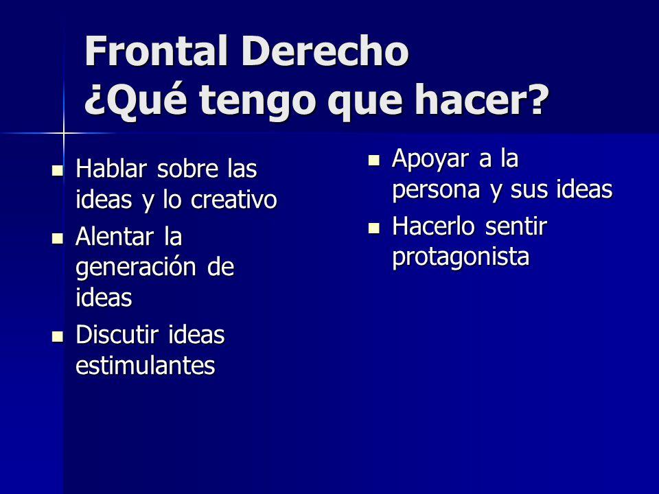 Frontal Derecho ¿Qué tengo que hacer? Hablar sobre las ideas y lo creativo Hablar sobre las ideas y lo creativo Alentar la generación de ideas Alentar