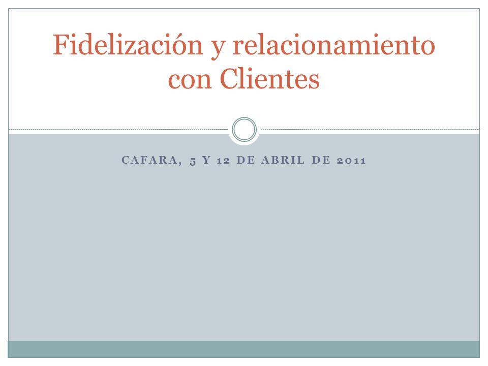 Fidelización y relacionamiento con Clientes CAFARA, 5 Y 12 DE ABRIL DE 2011