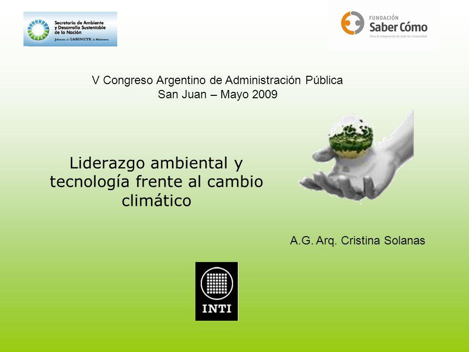 Liderazgo ambiental y tecnología frente al cambio climático V Congreso Argentino de Administración Pública San Juan – Mayo 2009 A.G. Arq. Cristina Sol