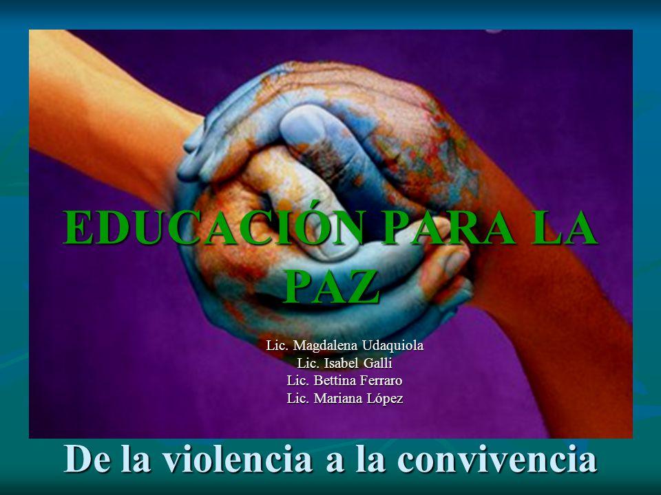 EDUCACIÓN PARA LA PAZ De la violencia a la convivencia Lic. Magdalena Udaquiola Lic. Isabel Galli Lic. Bettina Ferraro Lic. Mariana López