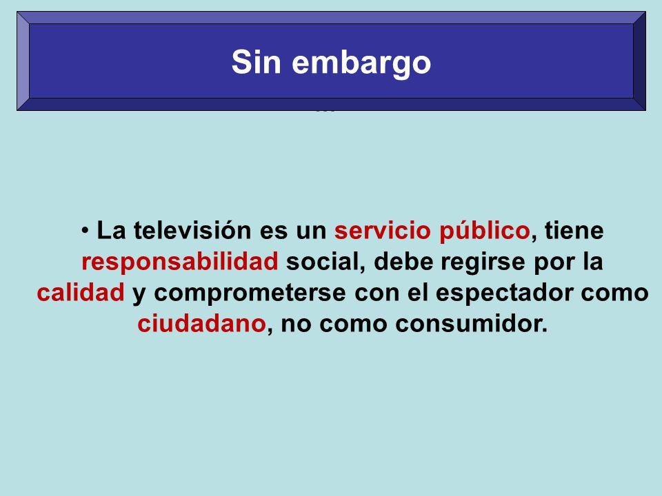 … La televisión es un servicio público, tiene responsabilidad social, debe regirse por la calidad y comprometerse con el espectador como ciudadano, no como consumidor.
