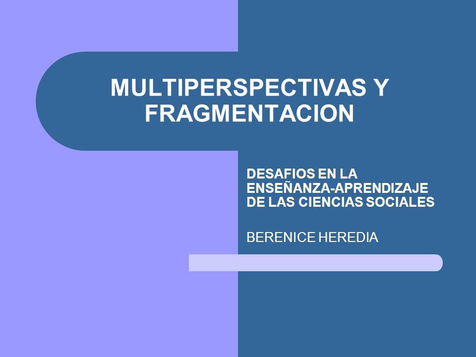 MULTIPERSPECTIVAS Y FRAGMENTACION DESAFIOS EN LA ENSEÑANZA-APRENDIZAJE DE LAS CIENCIAS SOCIALES BERENICE HEREDIA