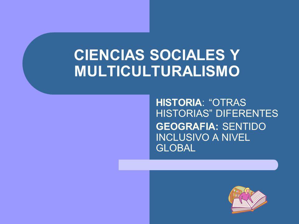 CIENCIAS SOCIALES Y MULTICULTURALISMO HISTORIA: OTRAS HISTORIAS DIFERENTES GEOGRAFIA: SENTIDO INCLUSIVO A NIVEL GLOBAL