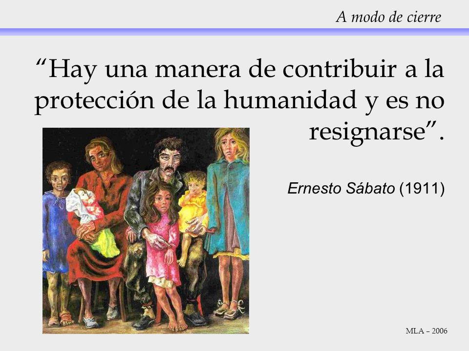 A modo de cierre Hay una manera de contribuir a la protección de la humanidad y es no resignarse. Ernesto Sábato (1911) MLA – 2006