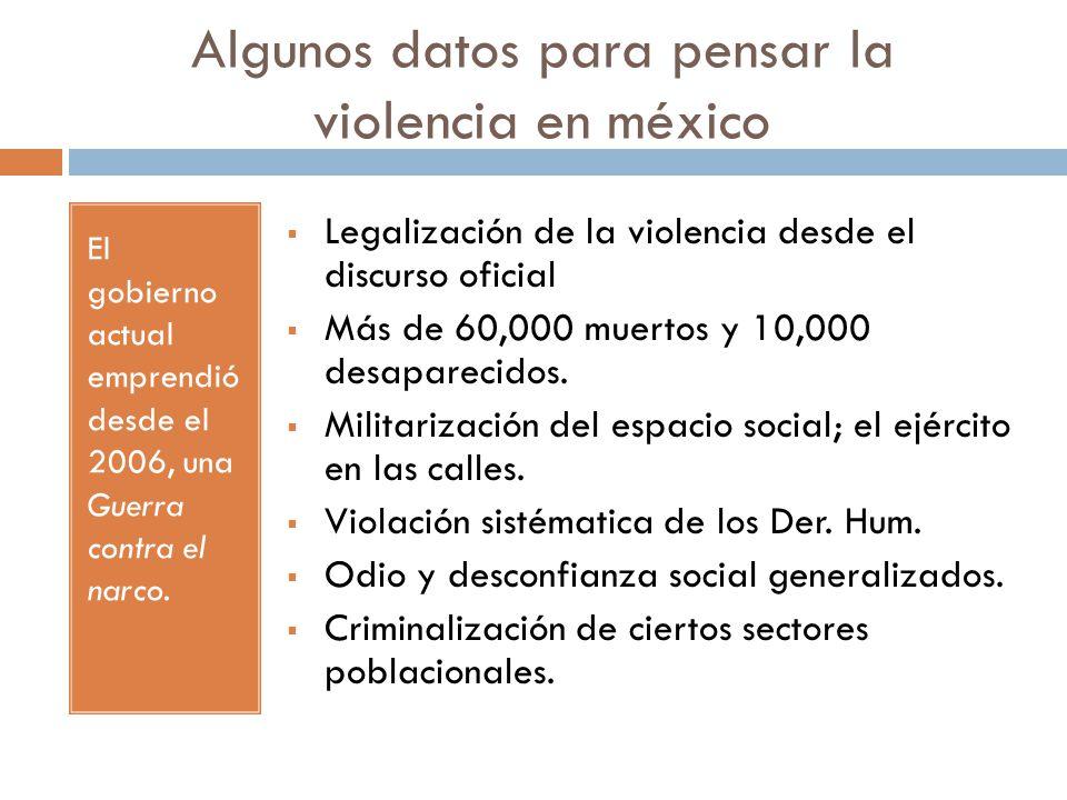 Algunos datos para pensar la violencia en méxico El gobierno actual emprendió desde el 2006, una Guerra contra el narco. Legalización de la violencia