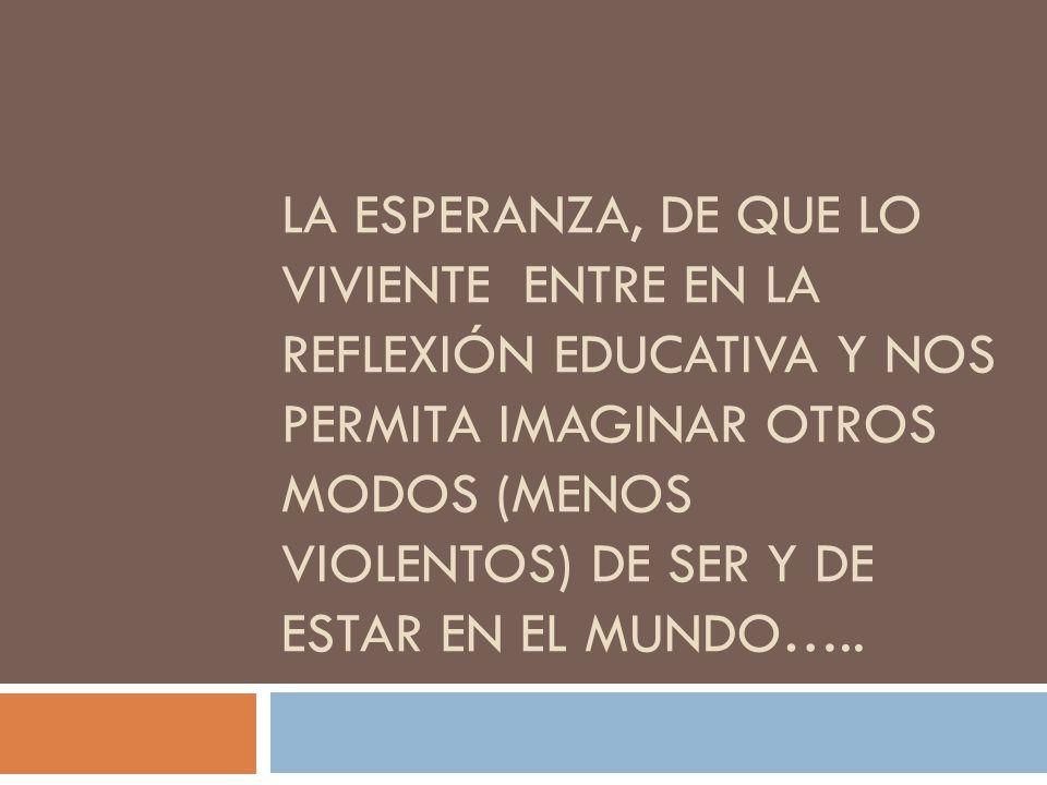 LA ESPERANZA, DE QUE LO VIVIENTE ENTRE EN LA REFLEXIÓN EDUCATIVA Y NOS PERMITA IMAGINAR OTROS MODOS (MENOS VIOLENTOS) DE SER Y DE ESTAR EN EL MUNDO…..