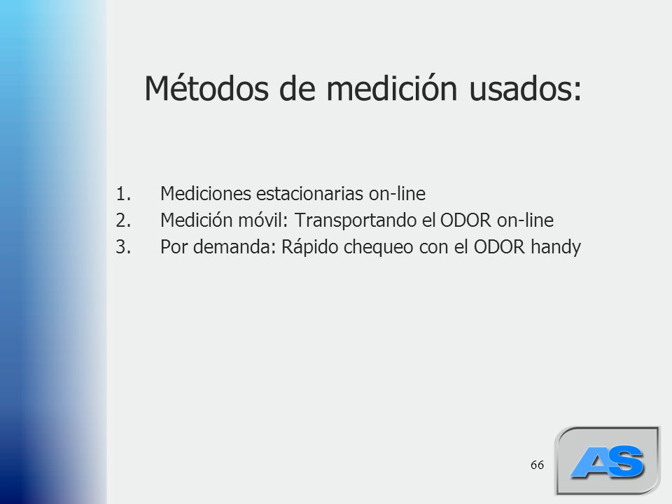 66 Métodos de medición usados: 1.Mediciones estacionarias on-line 2.Medición móvil: Transportando el ODOR on-line 3.Por demanda: Rápido chequeo con el