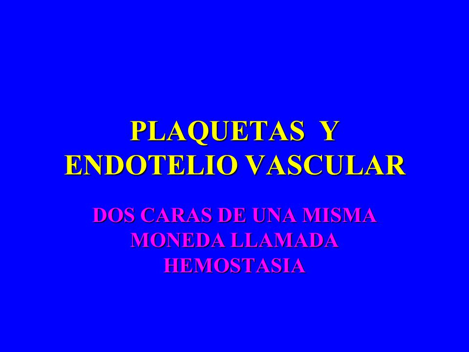 PLAQUETAS Y ENDOTELIO VASCULAR DOS CARAS DE UNA MISMA MONEDA LLAMADA HEMOSTASIA