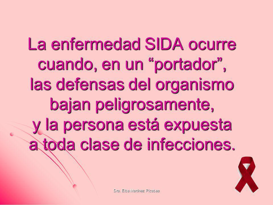 Dra. Elba Martínez Picabea La enfermedad SIDA ocurre cuando, en un portador, las defensas del organismo bajan peligrosamente, y la persona está expues