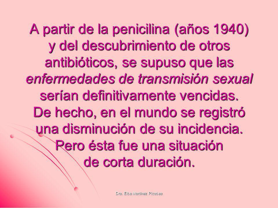 Dra. Elba Martínez Picabea A partir de la penicilina (años 1940) y del descubrimiento de otros antibióticos, se supuso que las enfermedades de transmi