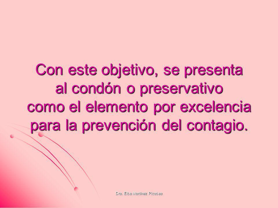 Dra. Elba Martínez Picabea Con este objetivo, se presenta al condón o preservativo como el elemento por excelencia para la prevención del contagio.