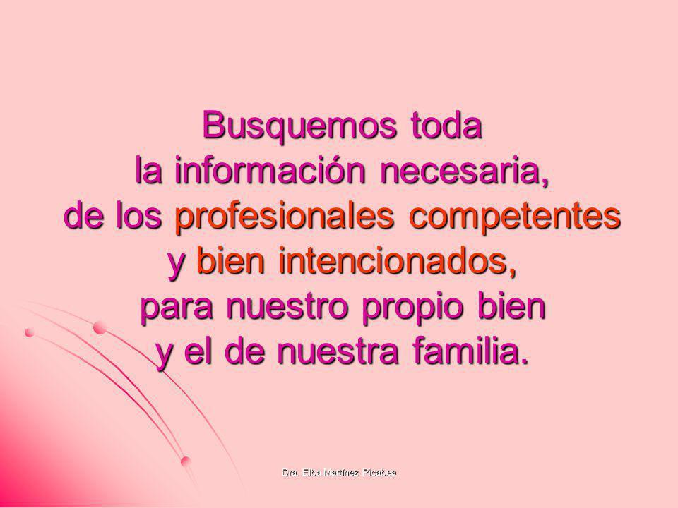 Dra. Elba Martínez Picabea Busquemos toda la información necesaria, de los profesionales competentes y bien intencionados, para nuestro propio bien y