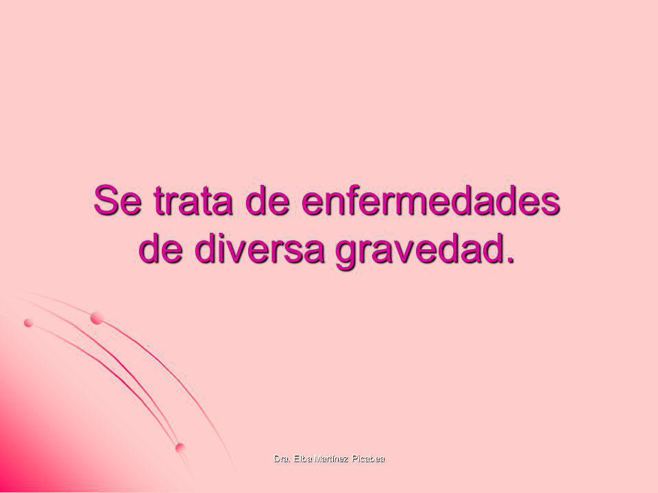Dra. Elba Martínez Picabea Se trata de enfermedades de diversa gravedad.