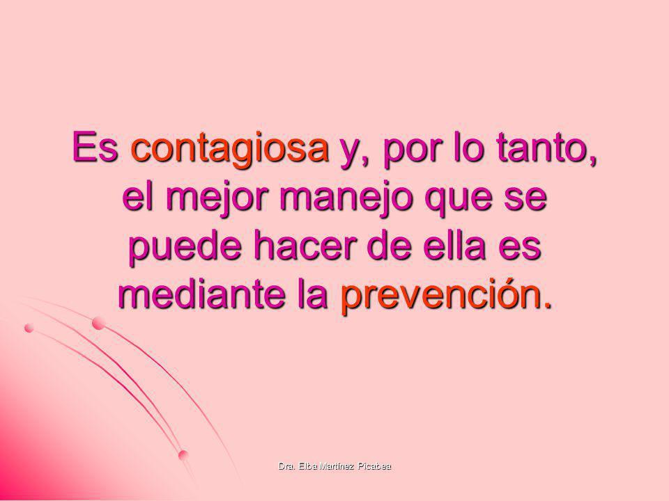 Dra. Elba Martínez Picabea Es contagiosa y, por lo tanto, el mejor manejo que se puede hacer de ella es mediante la prevención.