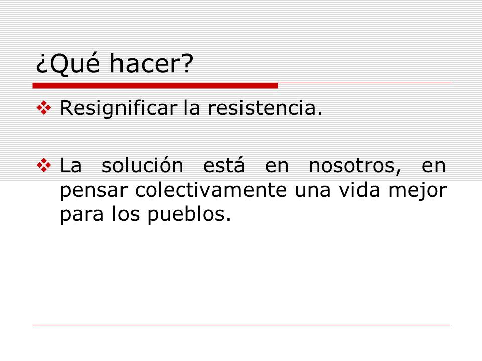 ¿Qué hacer? Resignificar la resistencia. La solución está en nosotros, en pensar colectivamente una vida mejor para los pueblos.