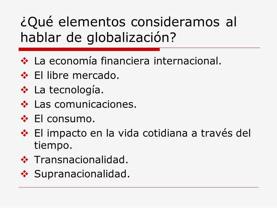 ¿Qué elementos consideramos al hablar de globalización? La economía financiera internacional. El libre mercado. La tecnología. Las comunicaciones. El