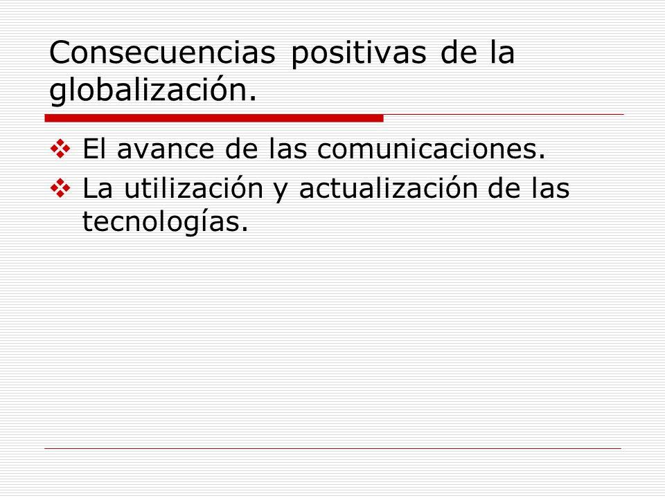 Consecuencias positivas de la globalización. El avance de las comunicaciones. La utilización y actualización de las tecnologías.