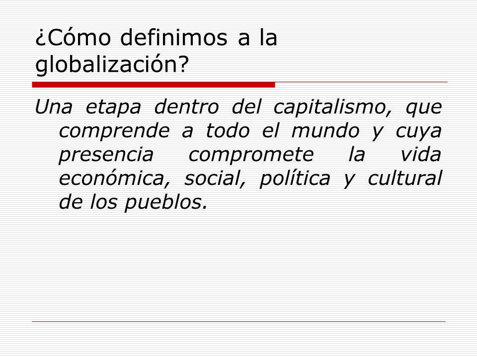 ¿Cómo definimos a la globalización? Una etapa dentro del capitalismo, que comprende a todo el mundo y cuya presencia compromete la vida económica, soc