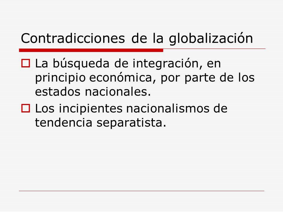 Contradicciones de la globalización La búsqueda de integración, en principio económica, por parte de los estados nacionales. Los incipientes nacionali