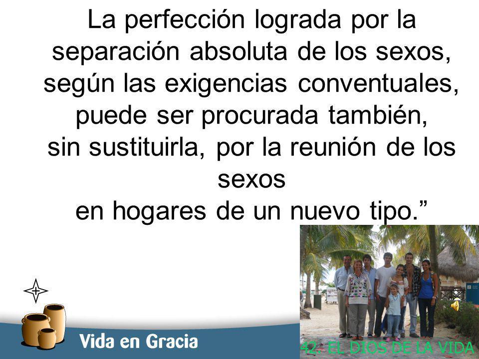 restevez@domingo.org.ar15 La perfección lograda por la separación absoluta de los sexos, según las exigencias conventuales, puede ser procurada también, sin sustituirla, por la reunión de los sexos en hogares de un nuevo tipo.