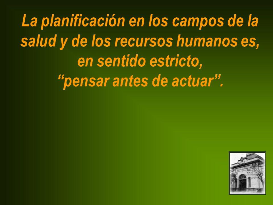 La planificación en los campos de la salud y de los recursos humanos es, en sentido estricto, pensar antes de actuar.