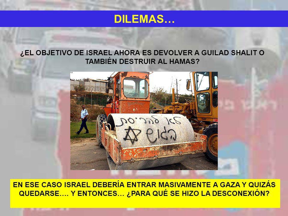 DILEMAS… ¿EL OBJETIVO DE ISRAEL AHORA ES DEVOLVER A GUILAD SHALIT O TAMBIÉN DESTRUIR AL HAMAS? EN ESE CASO ISRAEL DEBERÍA ENTRAR MASIVAMENTE A GAZA Y