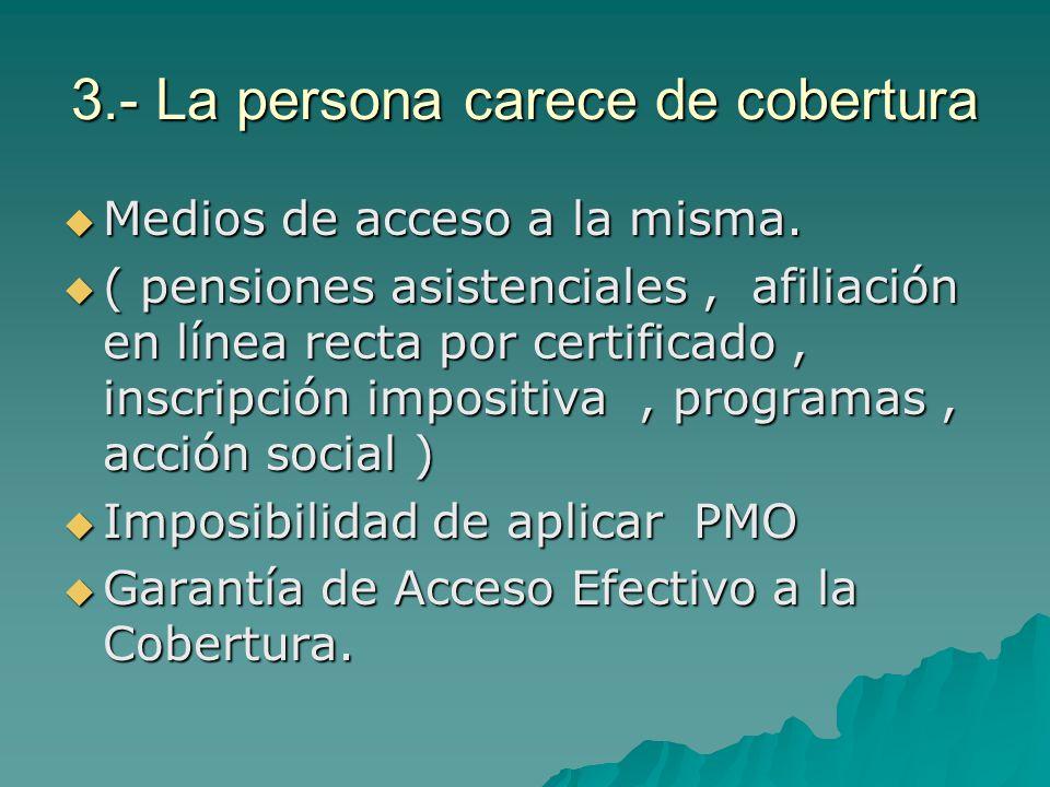 3.- La persona carece de cobertura Medios de acceso a la misma. Medios de acceso a la misma. ( pensiones asistenciales, afiliación en línea recta por