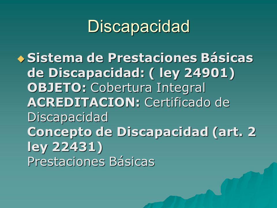 Discapacidad Sistema de Prestaciones Básicas de Discapacidad: ( ley 24901) OBJETO: Cobertura Integral ACREDITACION: Certificado de Discapacidad Concep