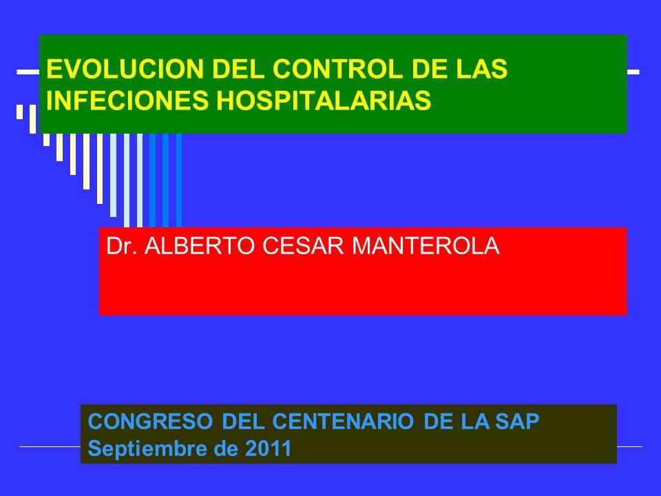 EVOLUCION DEL CONTROL DE LAS INFECIONES HOSPITALARIAS Dr. ALBERTO CESAR MANTEROLA CONGRESO DEL CENTENARIO DE LA SAP Septiembre de 2011