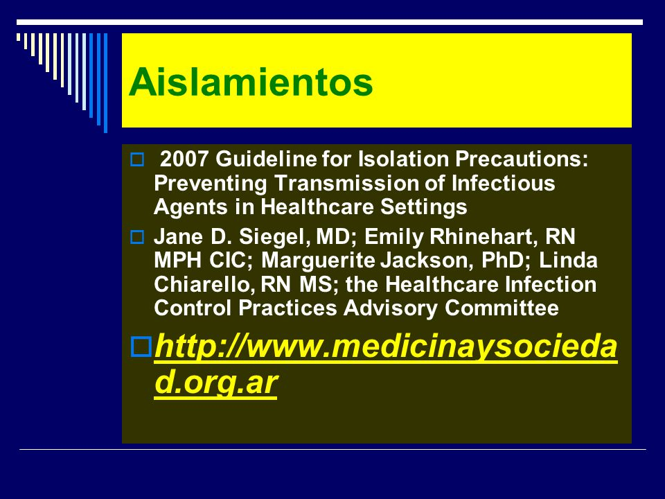 Aislamientos 2007 Guideline for Isolation Precautions: Preventing Transmission of Infectious Agents in Healthcare Settings Jane D. Siegel, MD; Emily R