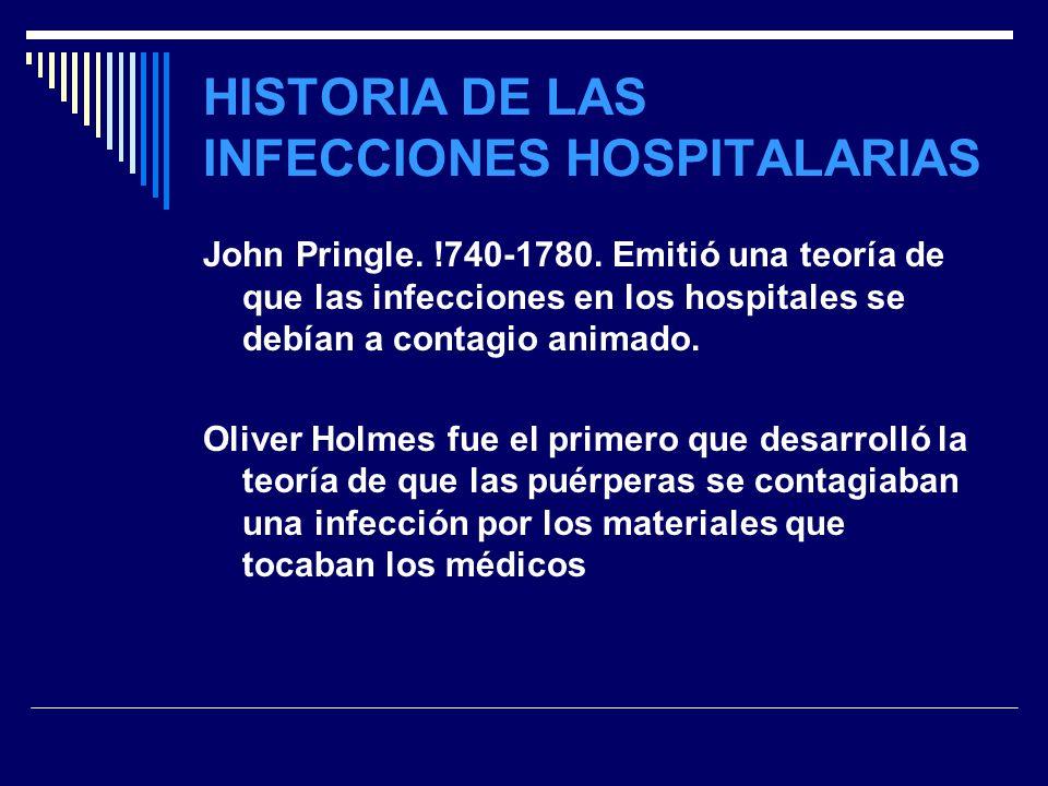 HISTORIA DE LAS INFECCIONES HOSPITALARIAS John Pringle. !740-1780. Emitió una teoría de que las infecciones en los hospitales se debían a contagio ani