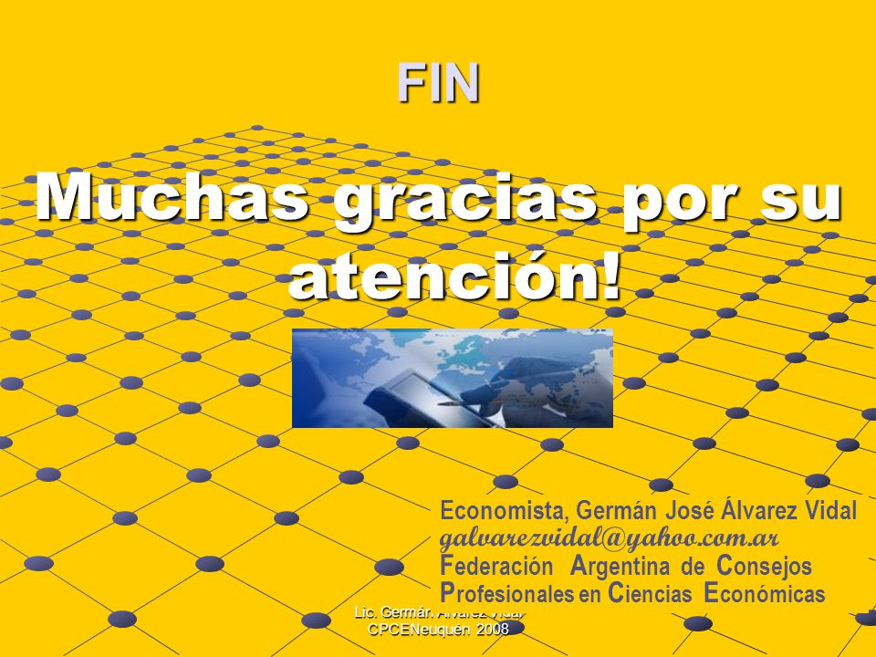 Lic. Germán Alvarez Vidal CPCENeuquén 2008 FIN Muchas gracias por su atención! Economista, Germán José Álvarez Vidal galvarezvidal@yahoo.com.ar F eder
