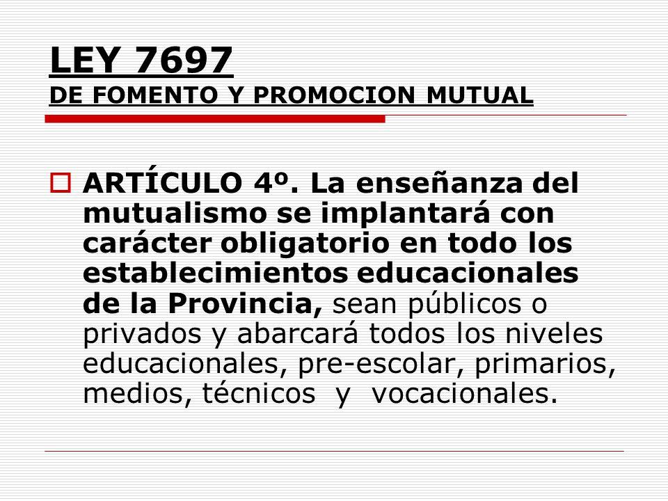 LEY 7697 DE FOMENTO Y PROMOCION MUTUAL ARTÍCULO 4º. La enseñanza del mutualismo se implantará con carácter obligatorio en todo los establecimientos ed