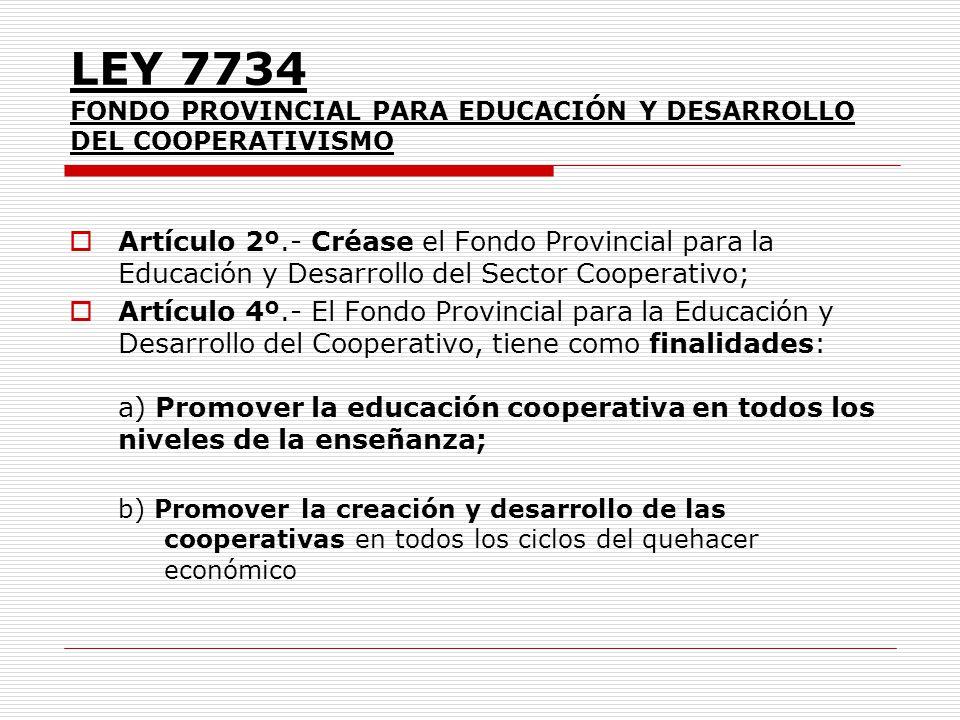 LEY 7734 FONDO PROVINCIAL PARA EDUCACIÓN Y DESARROLLO DEL COOPERATIVISMO Artículo 2º.- Créase el Fondo Provincial para la Educación y Desarrollo del S