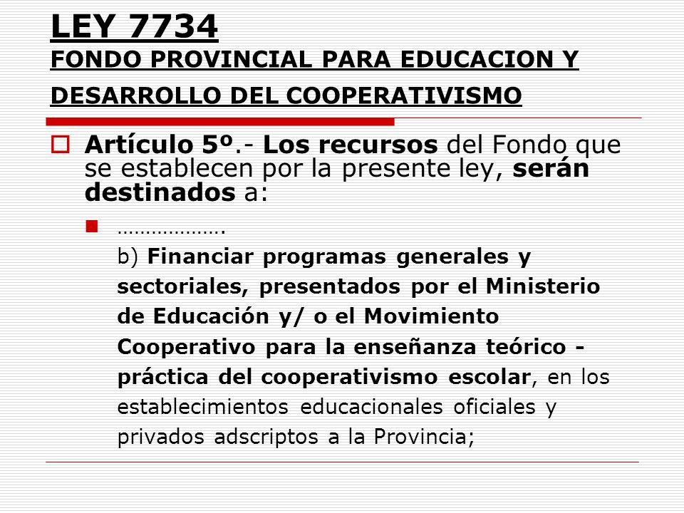 LEY 7734 FONDO PROVINCIAL PARA EDUCACION Y DESARROLLO DEL COOPERATIVISMO Artículo 5º.- Los recursos del Fondo que se establecen por la presente ley, s
