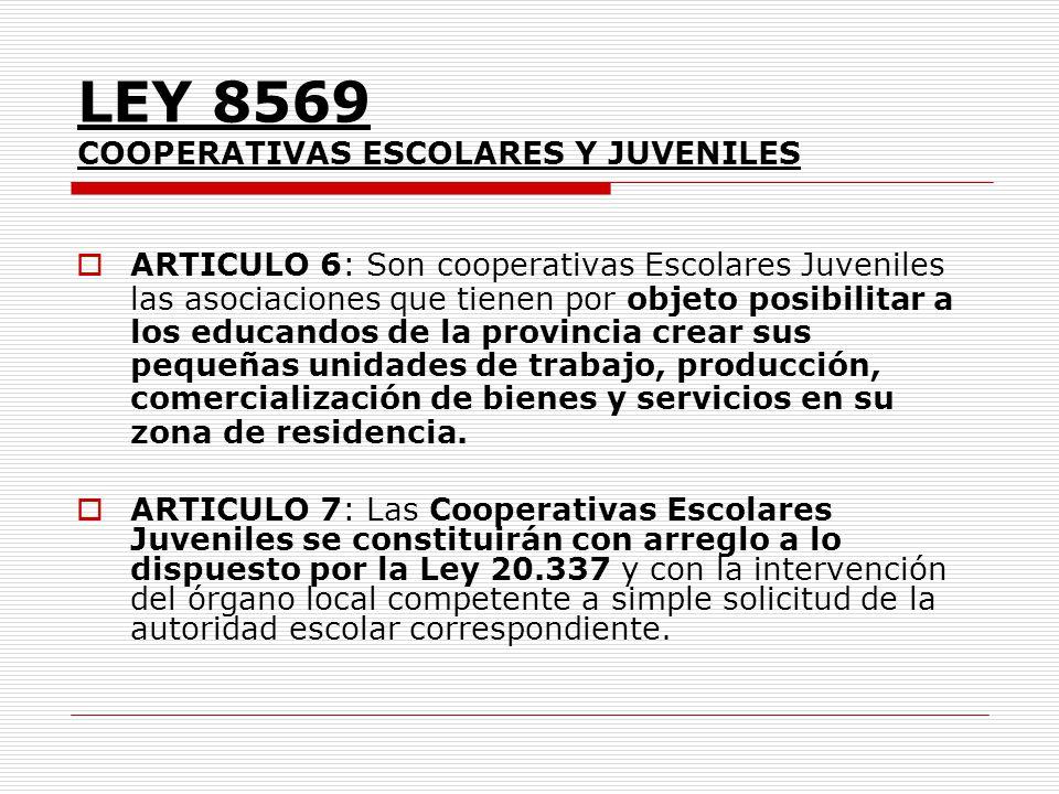LEY 8569 COOPERATIVAS ESCOLARES Y JUVENILES ARTICULO 6: Son cooperativas Escolares Juveniles las asociaciones que tienen por objeto posibilitar a los