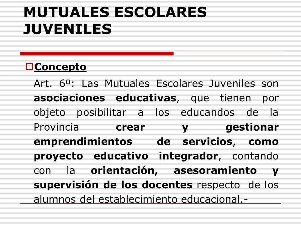 MUTUALES ESCOLARES JUVENILES Concepto Art. 6º: Las Mutuales Escolares Juveniles son asociaciones educativas, que tienen por objeto posibilitar a los e