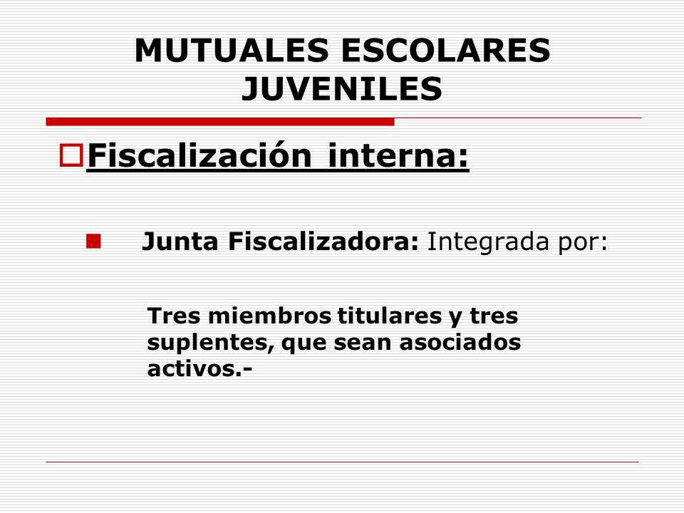 MUTUALES ESCOLARES JUVENILES Fiscalización interna: Junta Fiscalizadora: Integrada por: Tres miembros titulares y tres suplentes, que sean asociados a