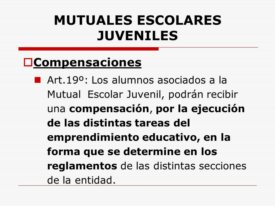 MUTUALES ESCOLARES JUVENILES Compensaciones Art.19º: Los alumnos asociados a la Mutual Escolar Juvenil, podrán recibir una compensación, por la ejecuc