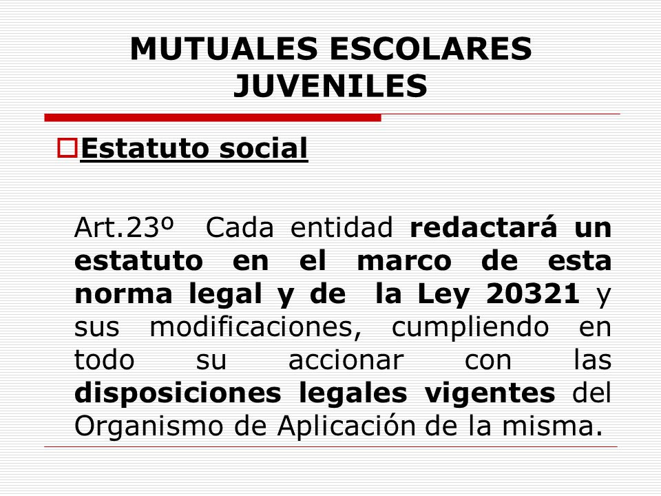 MUTUALES ESCOLARES JUVENILES Estatuto social Art.23º Cada entidad redactará un estatuto en el marco de esta norma legal y de la Ley 20321 y sus modifi